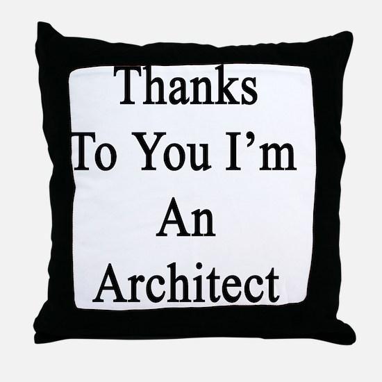 Thanks To You I'm An Architect  Throw Pillow