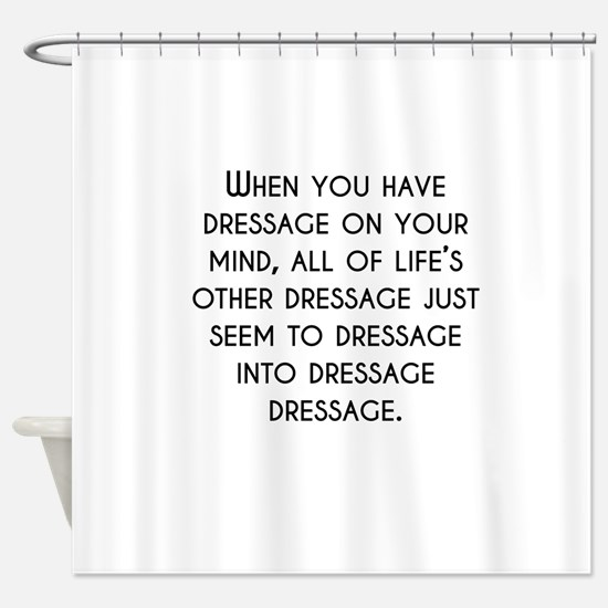 When You Have Dressage On Your Mind Shower Curtain