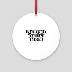 I Love My Dentist Mom Round Ornament