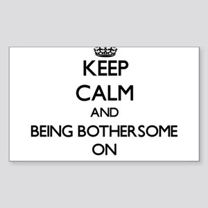 Keep Calm and Being Bothersome ON Sticker