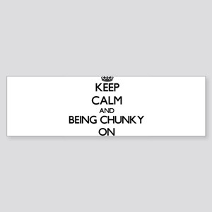 Keep Calm and Being Chunky ON Bumper Sticker
