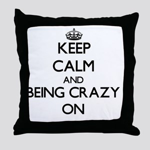 Keep Calm and Being Crazy ON Throw Pillow