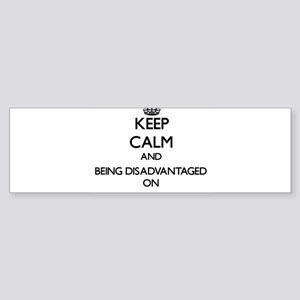 Keep Calm and Being Disadvantaged O Bumper Sticker