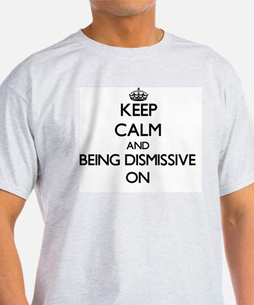 Keep Calm and Being Dismissive ON T-Shirt