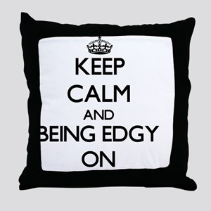 Keep Calm and BEING EDGY ON Throw Pillow