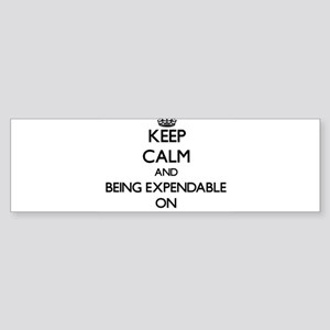 Keep Calm and BEING EXPENDABLE ON Bumper Sticker