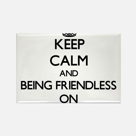 Keep Calm and Being Friendless ON Magnets