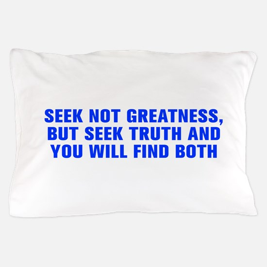 Seek not greatness but seek truth and you will fin