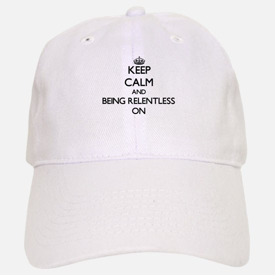 Keep Calm and Being Relentless ON Baseball Baseball Cap