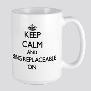 Keep Calm and Being Replaceable ON Mugs