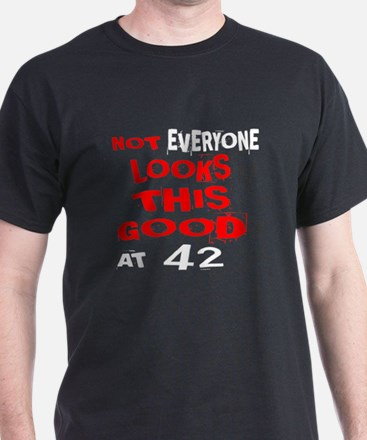 Not Every one Looks This Good At 42 B T-Shirt