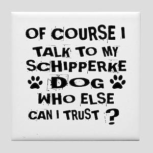 Of Course I Talk To My Schipperke Dog Tile Coaster