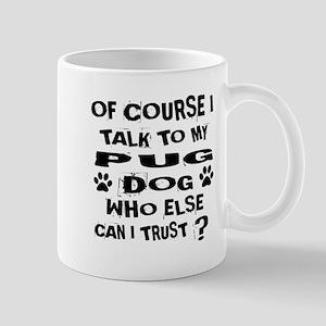 Of Course I Talk To My Pug Do 11 oz Ceramic Mug