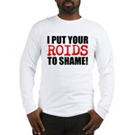 I Put Your Roids To Shame! Long Sleeve T-Shirt