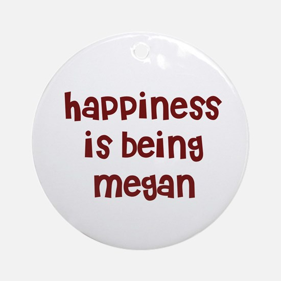 happiness is being Megan Ornament (Round)