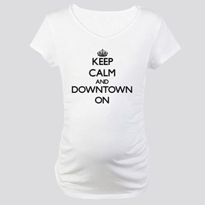 Keep Calm and Downtown ON Maternity T-Shirt