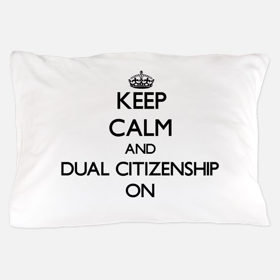 Keep Calm and Dual Citizenship ON Pillow Case