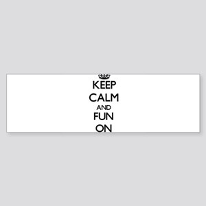 Keep Calm and Fun ON Bumper Sticker