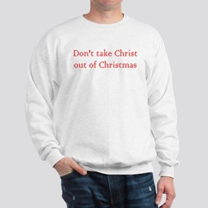 Don't take Christ out of Christmas Sweatshirt