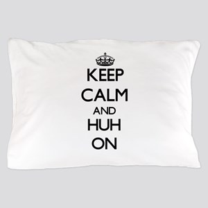 Keep Calm and Huh ON Pillow Case