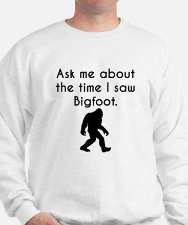 Ask Me About The Time I Saw Bigfoot Sweatshirt