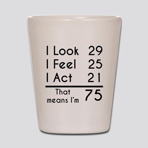 That Means Im 75 Shot Glass