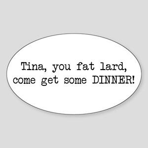 Tina, You Fat Lard (blk) Oval Sticker
