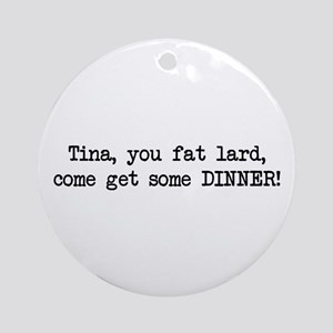 Tina, You Fat Lard (blk) Ornament (Round)