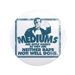 Mediums Are Aptly Named Button
