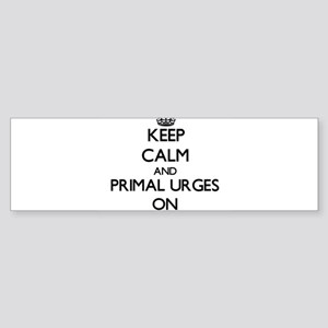 Keep Calm and Primal Urges ON Bumper Sticker