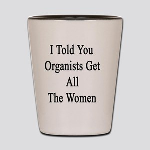I Told You Organists Get All The Women  Shot Glass