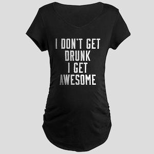 I Don't Get Drunk I Get Awe Maternity Dark T-Shirt