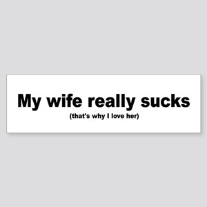 My wife really sucks Bumper Sticker