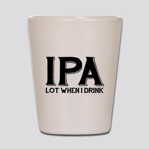 IPA Lot When I Drink Shot Glass