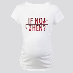 If Not Now, Then When? Maternity T-Shirt