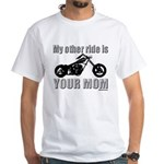 My other ride is your mom White T-Shirt