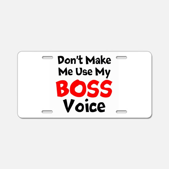 Dont Make Me Use My Boss Voice Aluminum License Pl