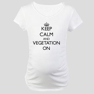Keep Calm and Vegetation ON Maternity T-Shirt
