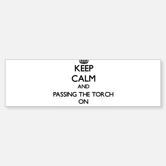 Keep Calm and Passing The Torch ON Bumper Bumper Bumper Sticker