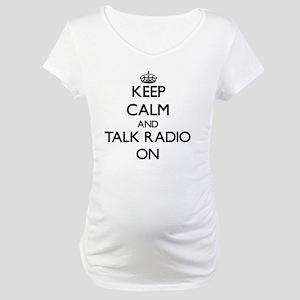 Keep Calm and Talk Radio ON Maternity T-Shirt