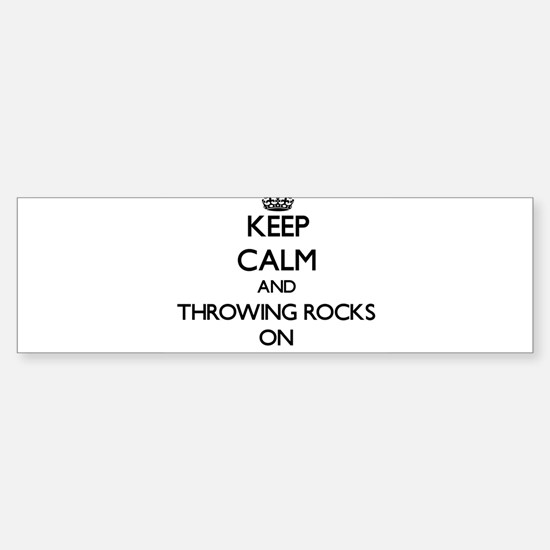 Keep Calm and Throwing Rocks ON Bumper Bumper Bumper Sticker