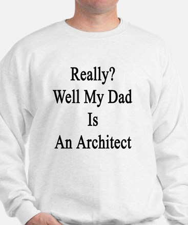 Really? Well My Dad Is An Architect  Sweatshirt