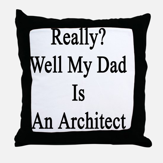 Really? Well My Dad Is An Architect  Throw Pillow