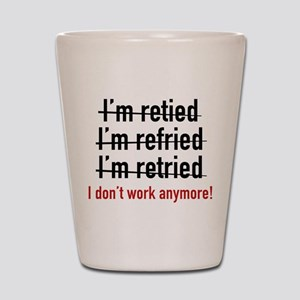 I Don't Work Anymore! Shot Glass