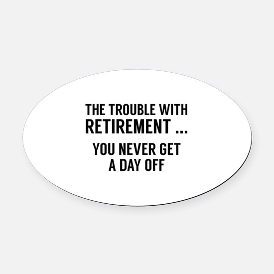 The Trouble With Retirement Oval Car Magnet