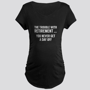 The Trouble With Retirement Maternity Dark T-Shirt