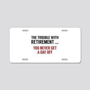 The Trouble With Retirement Aluminum License Plate
