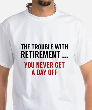 The Trouble With Retirement White T-Shirt