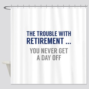 The Trouble With Retirement Shower Curtain