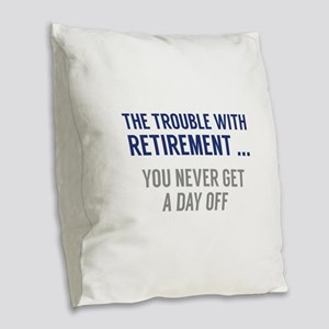 The Trouble With Retirement Burlap Throw Pillow